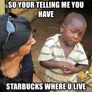 Skeptical 3rd World Kid - so your telling me you have  starbucks where u live