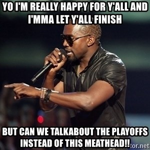 Kanye - Yo I'm really Happy for y'all and I'mma let y'all finish BUt can we talkabout the Playoffs instead of this meathead!!
