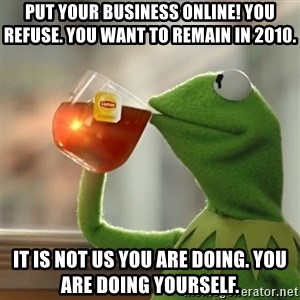 Kermit The Frog Drinking Tea - Put your business online! You refuse. You want to remain in 2010. It is not us you are doing. You are doing yourself.