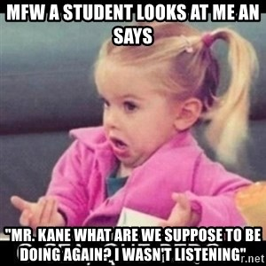 """O SEA,QUÉ PEDO MEM - mfw a student looks at me an says """"Mr. kane what are we suppose to be doing again? I wasn't listening"""""""
