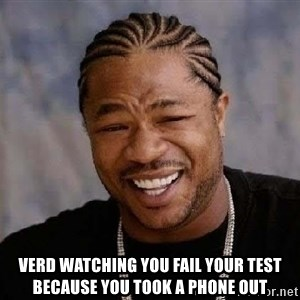 Yo Dawg - verd watching you fail your test because you took a phone out