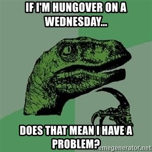 Philosoraptor - If i'm hungover on a wednesday... Does that mean I have a problem?