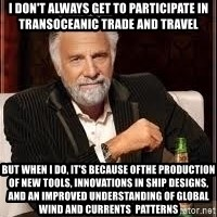 I don't always guy meme - I don't always get to participate in transoceanic trade and travel But when i do, it's because ofthe production of new tools, innovations in ship designs, and an improved understanding of global wind and currents  patterns