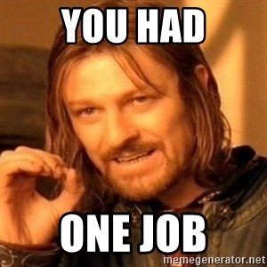 One Does Not Simply - You had One job