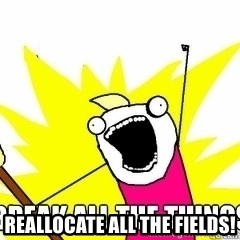 Break All The Things - Reallocate All the fields!