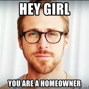 Ryan Gosling Hey Girl 3 - hey girl you are a homeowner