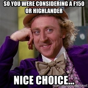 Willy Wonka - SO YOU WERE CONSIDERING A F150 OR HIGHLANDER NICE CHOICE...