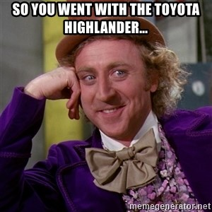 Willy Wonka - SO YOU WENT WITH THE TOYOTA HIGHLANDER...