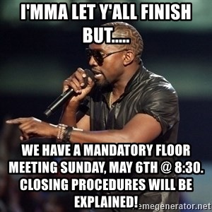 Kanye - I'MMA LET Y'ALL FINISH BUT..... we have a mandatory floor meeting sunday, may 6th @ 8:30.                                                closing procedures will be explained!