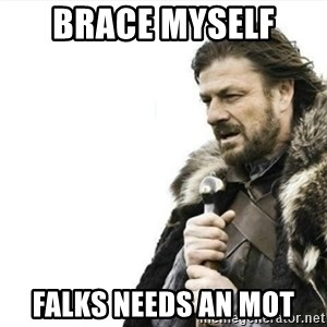 Prepare yourself - Brace myself  Falks needs an MOT