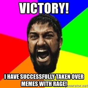 sparta - VICTORY! I HAVE SUCCESSFULLY TAKEN OVER MEMES WITH RAGE!
