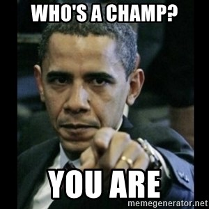 obama pointing - Who's a champ? You are