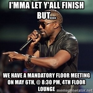 Kanye - i'mma let y'all finish but.... we have a mandatory floor meeting on may 6th, @ 8:30 pm, 4th floor lounge