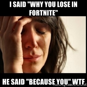 "First World Problems - i said ""why you lose in fortnite"" he said ""because you"" wtf"