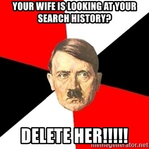 Advice Hitler - Your wife is looking at your search history? DELETE HER!!!!!