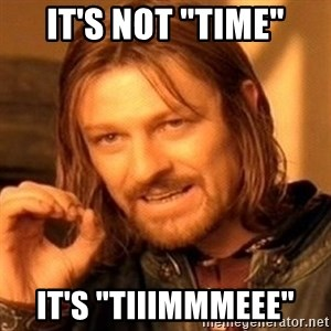 """One Does Not Simply - IT'S NOT """"TIME"""" IT'S """"TIIIMMMEEE"""""""