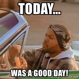 Good Day Ice Cube - TODAY... was a good day!