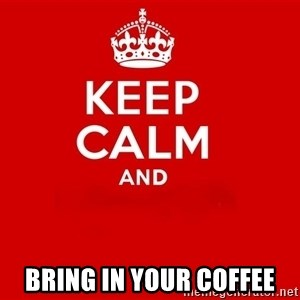 Keep Calm 2 - Bring in your coffee