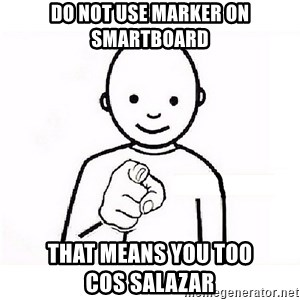GUESS WHO YOU - DO NOT USE MARKER ON smartBOARD THAT MEANS YOU too             COS SALAZAR