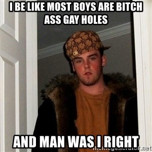Scumbag Steve - i be like most boys are bitch ass gay holes and man was i right