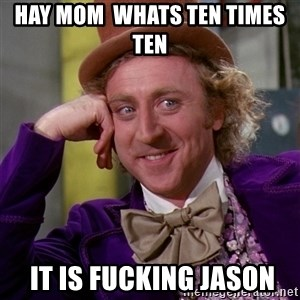 Willy Wonka - hay mom  whats ten times ten   it is fucking jason