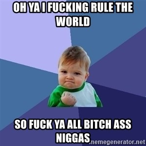 Success Kid - oh ya i fucking rule the world so fuck ya all bitch ass niggas
