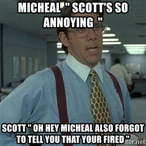 Office Space Boss - Micheal  '' Scott's so annoying  '' Scott '' Oh hey micheal also forgot to tell you that your fired ''