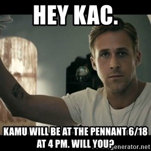 ryan gosling hey girl - Hey KAC. KAMU will be at The Pennant 6/18 at 4 PM. Will you?