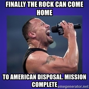 The Rock Catchphrase - Finally the Rock Can come home  To American Disposal. Mission complete