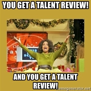 Oprah You get a - You get a Talent Review!  And you get a Talent Review!