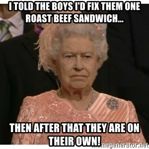 Unimpressed Queen - I told the boys i'd fix them ONE roast beef sandwich... then after that they are on their own!