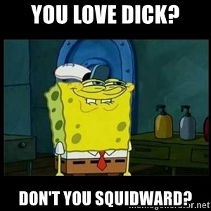 Don't you, Squidward? - You love dick? Don't you squidward?