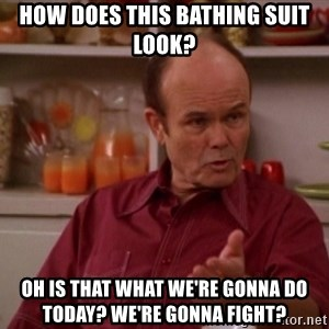 Red Forman - How does this bathing suit look? Oh is that what we're gonna do today? We're gonna fight?