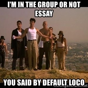 Blood in blood out - I'm in the group or not essay  You said by default loco