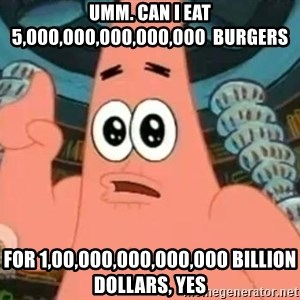 Patrick Says - Umm. Can I eat 5,000,000,000,000,000  burgers For 1,00,000,000,000,000 billion dollars, yes