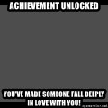 Achievement Unlocked - Achievement Unlocked You've made someone fall deeply in love with you!