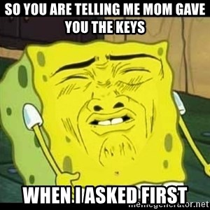 Spongebob Sniff  - so you are telling me mom gave you the keys when i asked first
