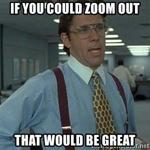 Office Space Boss - If you could zoom out that would be great