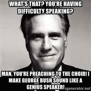 RomneyMakes.com - What's that? You're having difficulty speaking? Man, you're preaching to the choir! I make George Bush sound like a genius speaker!