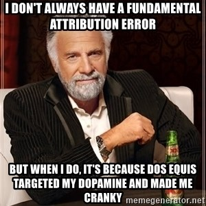 The Most Interesting Man In The World - I don't always have a fundamental attribution error  But when I do, it's because Dos Equis targeted my dopamine and made me cranky