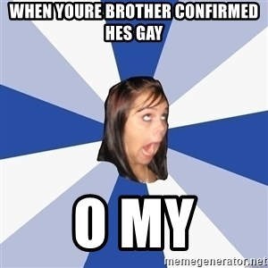 Annoying Facebook Girl - when youre brother confirmed hes gay o my