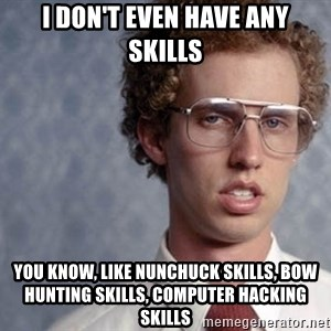 Napoleon Dynamite - I don't even have any skills You know, like nunchuck skills, bow hunting skills, computer hacking skills