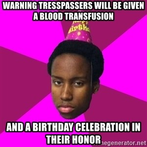 Happy Birthday Black Kid - Warning Tresspassers will be given a blood transfusion and a Birthday celebration in their honor