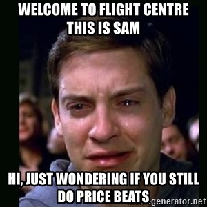 crying peter parker - Welcome to Flight Centre this is Sam  Hi, Just wondering if you still do price beats