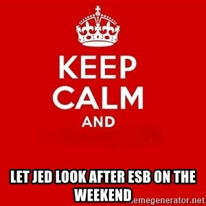 Keep Calm 2 - Let Jed look after ESB on the weekend