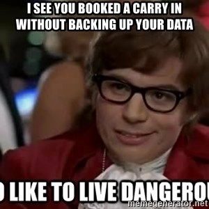 I too like to live dangerously - I see you booked a carry in without backing up your data