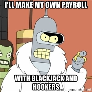 bender blackjack and hookers - I'll make my own Payroll with Blackjack and Hookers