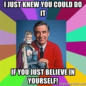 mr rogers  - i just knew you could do it if you just believe in yourself!