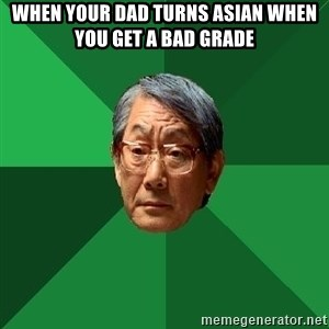 High Expectations Asian Father - when your dad turns asian when you get a bad grade
