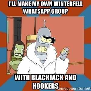 Blackjack and hookers bender - i'll make my own winterfell whatsapp group with blackjack and hookers